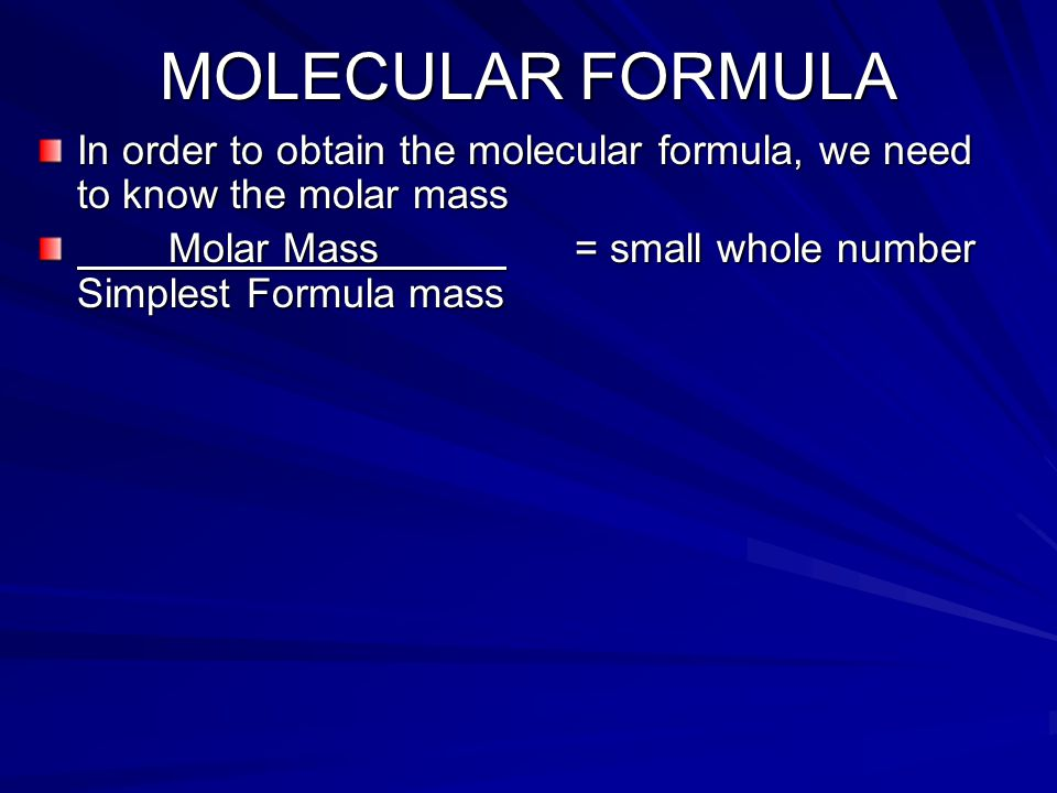 MOLECULAR FORMULA In order to obtain the molecular formula, we need to know the molar mass Molar Mass = small whole number Simplest Formula mass Molar Mass = small whole number Simplest Formula mass