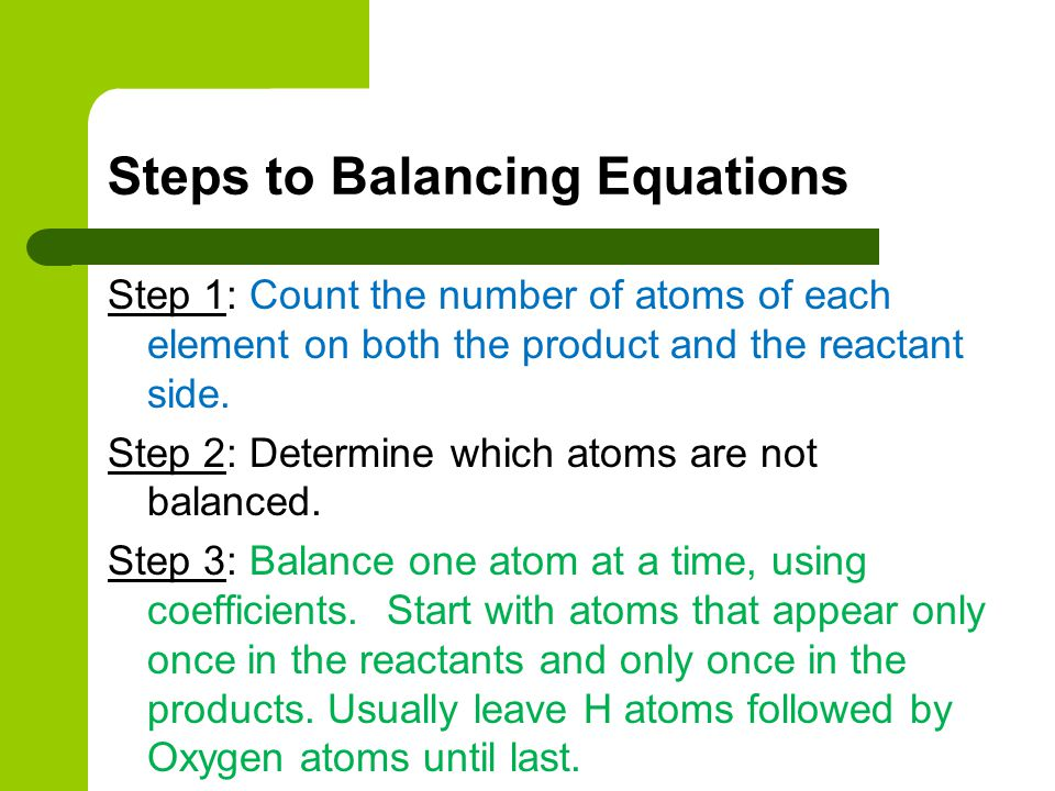 Steps to Balancing Equations Step 1: Count the number of atoms of each element on both the product and the reactant side. Step 2: Determine which atom