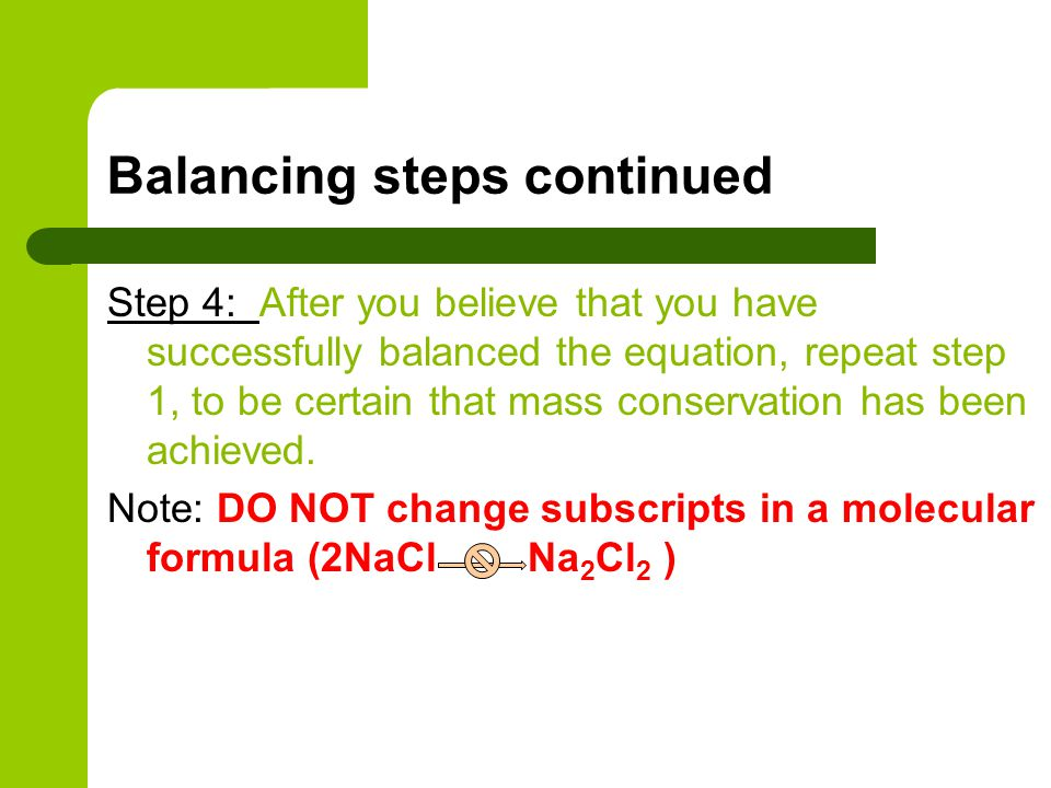 Balancing steps continued Step 4: After you believe that you have successfully balanced the equation, repeat step 1, to be certain that mass conservat
