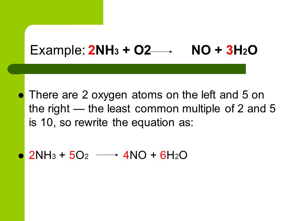 Example: 2NH 3 + O2 NO + 3H 2 O There are 2 oxygen atoms on the left and 5 on the right — the least common multiple of 2 and 5 is 10, so rewrite the e