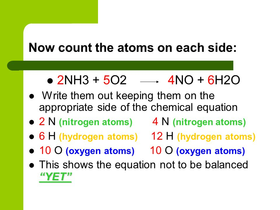 Now count the atoms on each side: 2NH3 + 5O2 4NO + 6H2O Write them out keeping them on the appropriate side of the chemical equation 2 N (nitrogen ato
