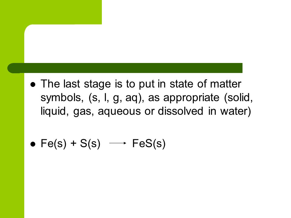 The last stage is to put in state of matter symbols, (s, l, g, aq), as appropriate (solid, liquid, gas, aqueous or dissolved in water) Fe(s) + S(s) Fe
