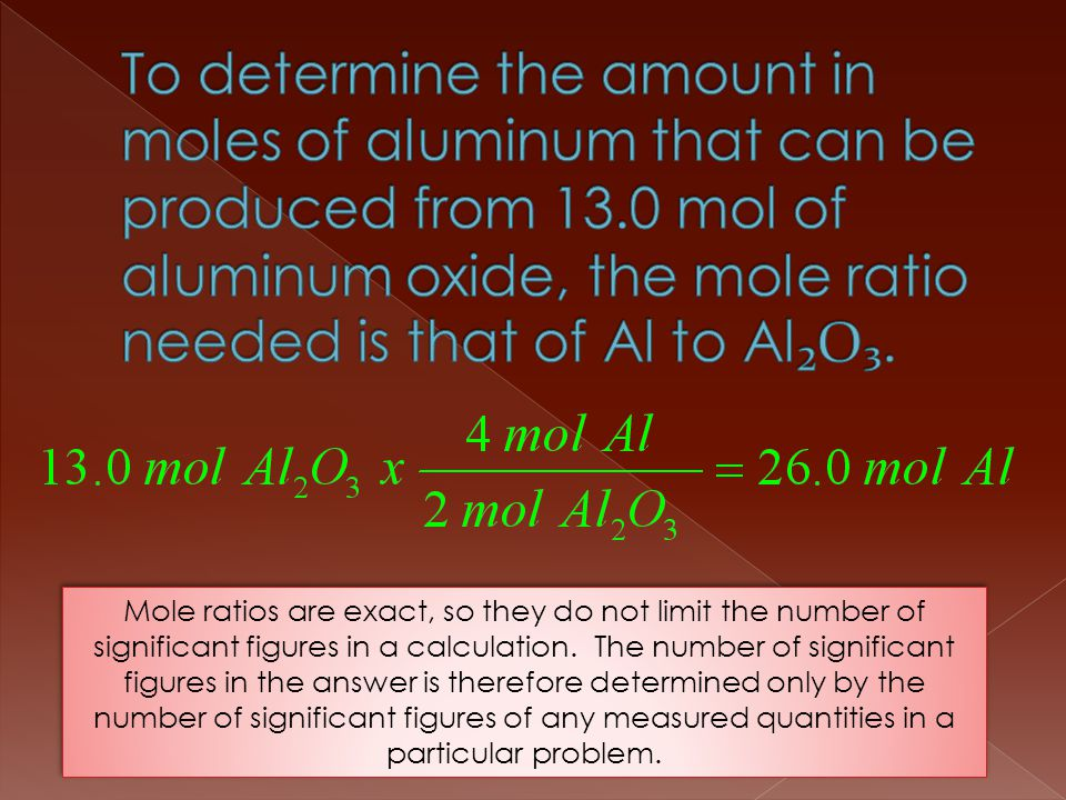 Mole ratios are exact, so they do not limit the number of significant figures in a calculation. The number of significant figures in the answer is the