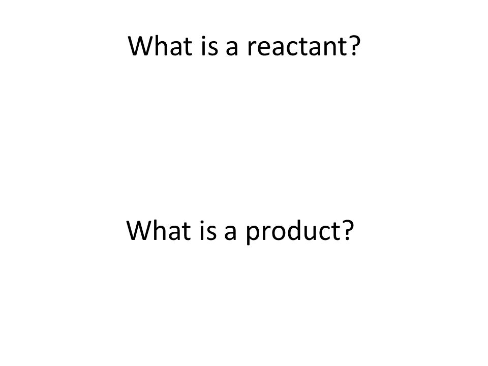 What is a reactant? What is a product?