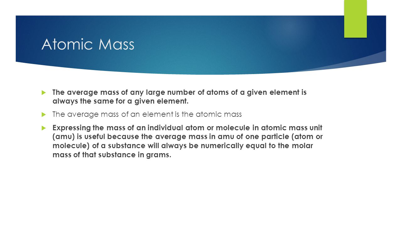 Atomic Mass  The average mass of any large number of atoms of a given element is always the same for a given element.