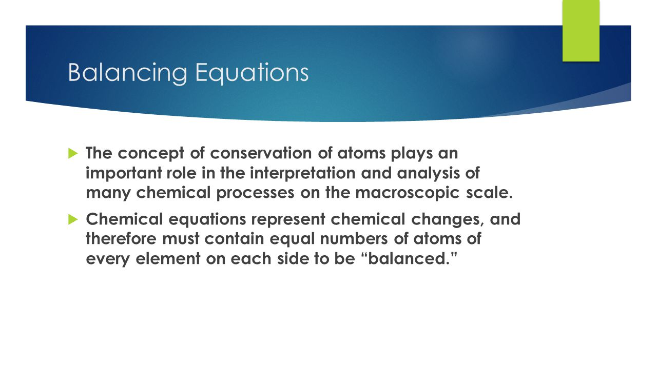 Balancing Equations  The concept of conservation of atoms plays an important role in the interpretation and analysis of many chemical processes on the macroscopic scale.