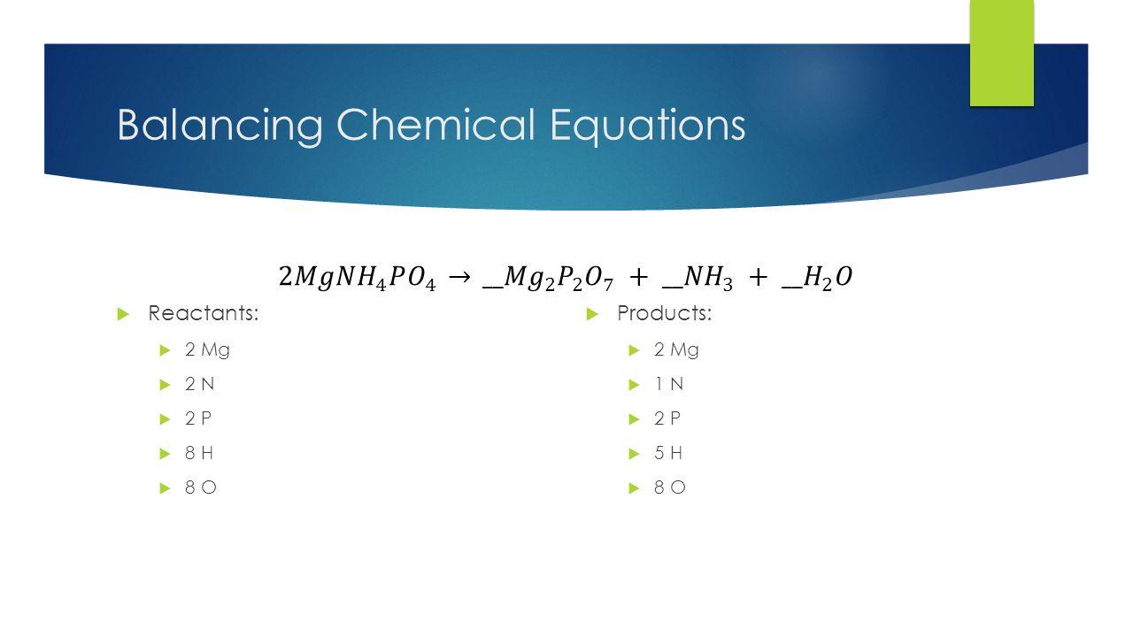 Balancing Chemical Equations  Reactants:  2 Mg  2 N  2 P  8 H  8 O  Products:  2 Mg  1 N  2 P  5 H  8 O