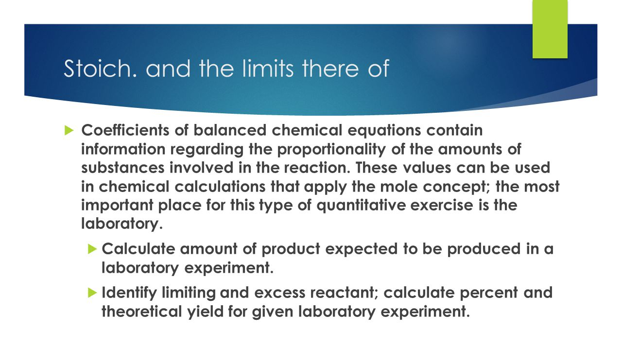 Stoich. and the limits there of  Coefficients of balanced chemical equations contain information regarding the proportionality of the amounts of subs