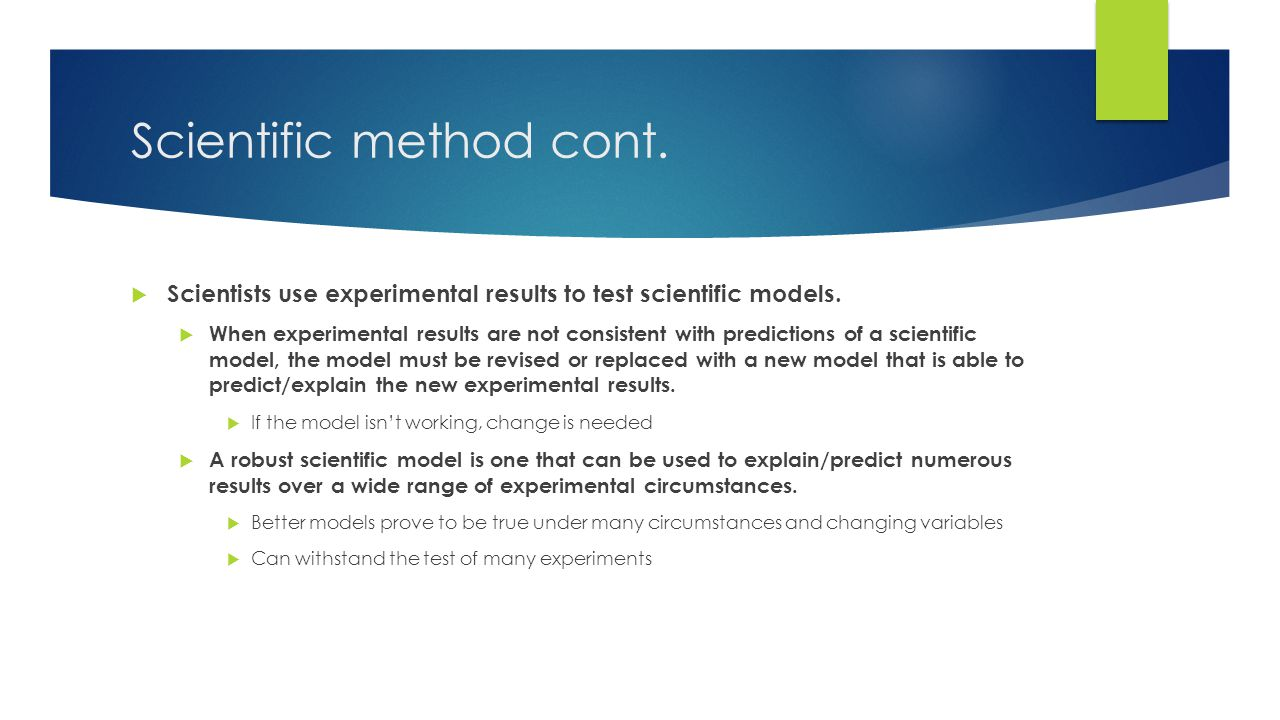 Scientific method cont.  Scientists use experimental results to test scientific models.