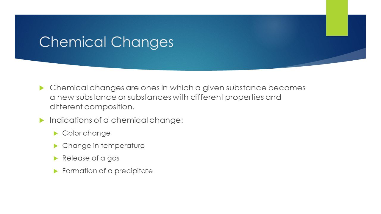 Chemical Changes  Chemical changes are ones in which a given substance becomes a new substance or substances with different properties and different composition.