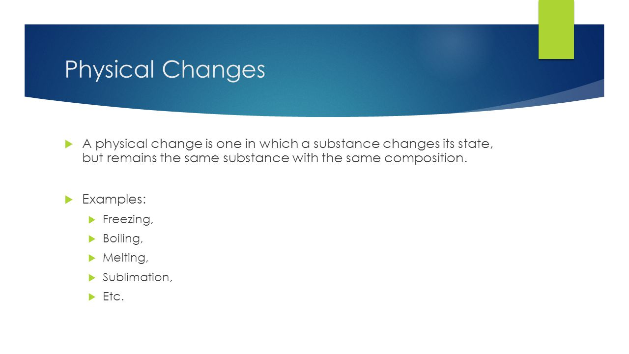 Physical Changes  A physical change is one in which a substance changes its state, but remains the same substance with the same composition.