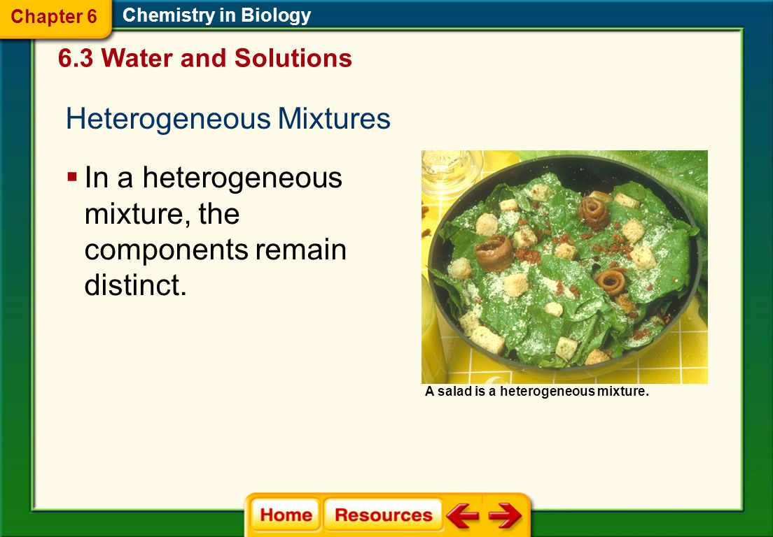 Chemistry in Biology Homogenous Mixtures  A mixture that has a uniform composition throughout  A solvent is a substance in which another substance is dissolved.