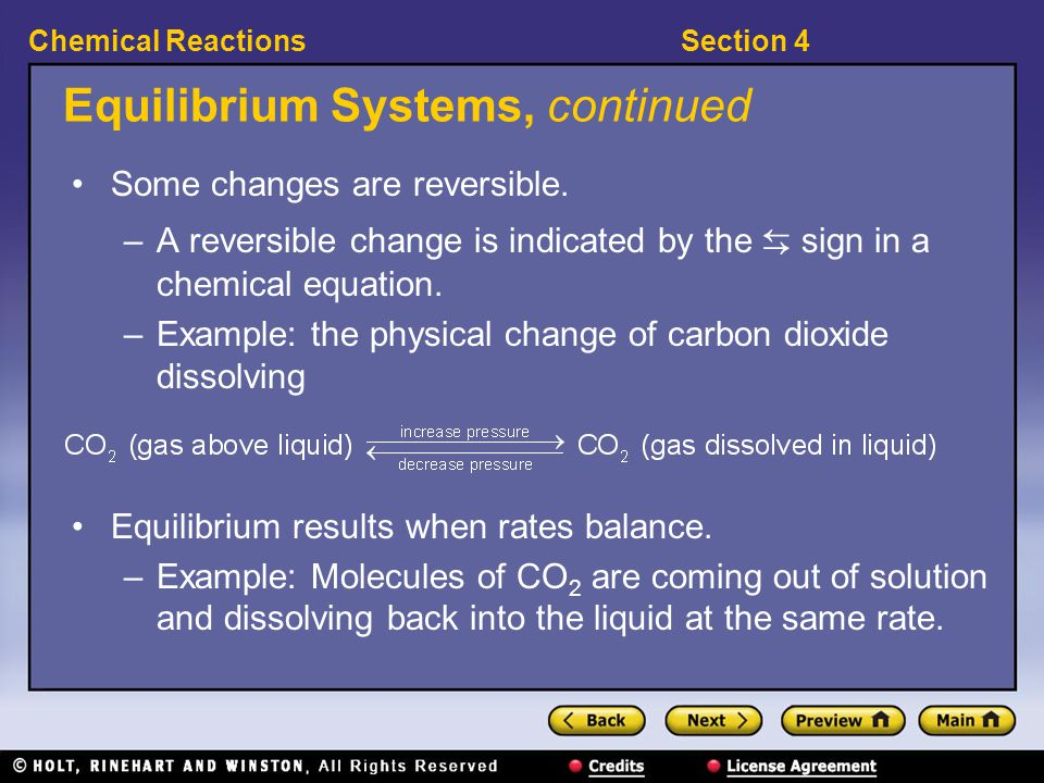 Section 4Chemical Reactions Equilibrium Systems, continued Some changes are reversible. –A reversible change is indicated by the ⇆ sign in a chemical