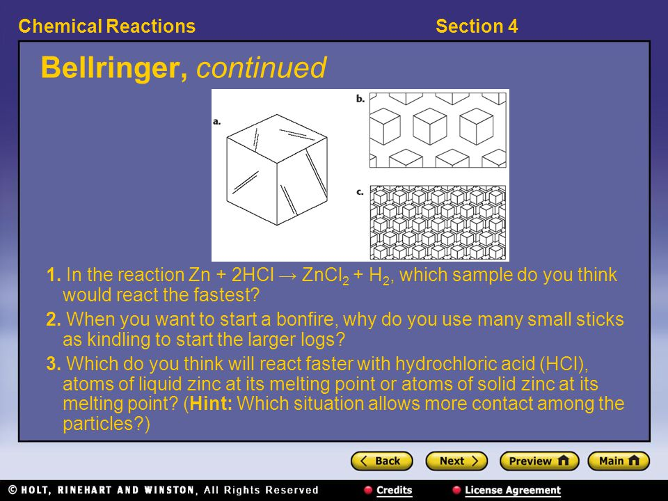 Section 4Chemical Reactions Bellringer, continued 1. In the reaction Zn + 2HCl → ZnCl 2 + H 2, which sample do you think would react the fastest? 2. W