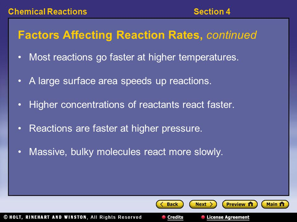 Section 4Chemical Reactions Factors Affecting Reaction Rates, continued Most reactions go faster at higher temperatures. A large surface area speeds u