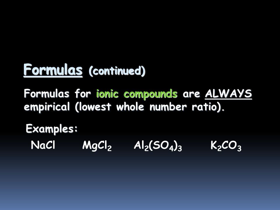 Formulas  molecular formula = (empirical formula) n [n = integer]  molecular formula = C 6 H 6 = (CH) 6  empirical formula = CH Empirical formula: the lowest whole number ratio of atoms in a compound.
