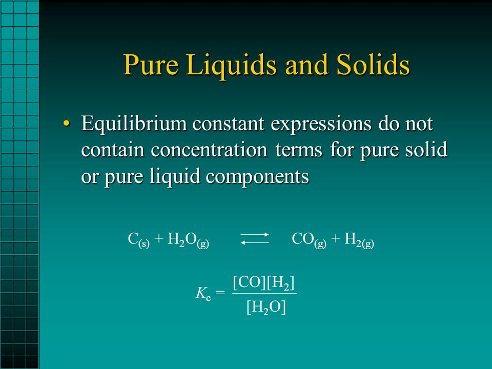 Pure Liquids and Solids Equilibrium constant expressions do not contain concentration terms for pure solid or pure liquid componentsEquilibrium consta