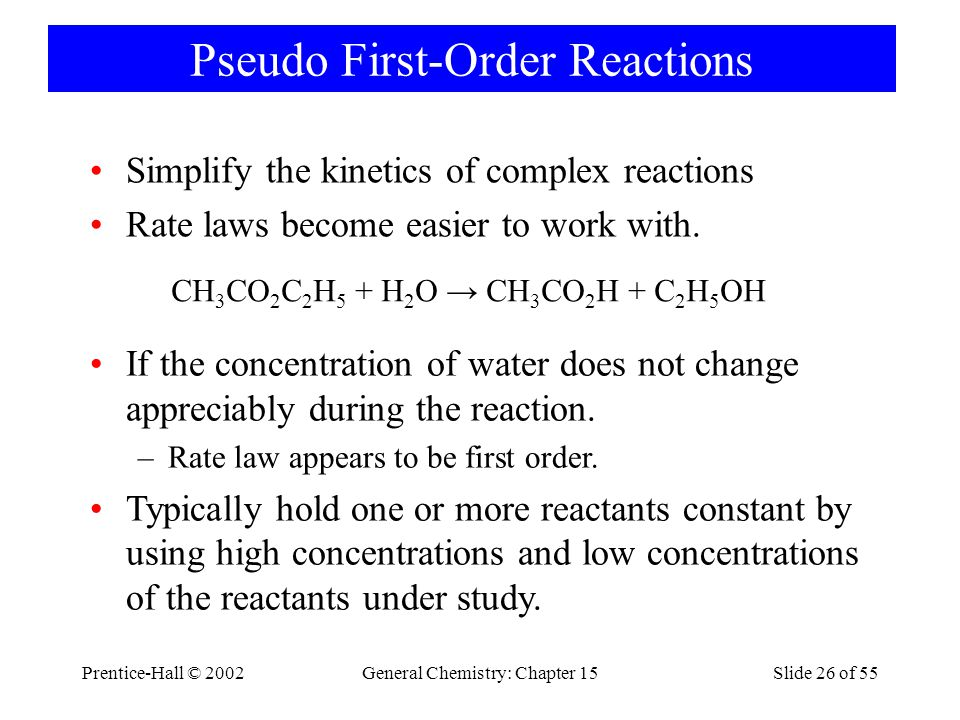 Prentice-Hall © 2002General Chemistry: Chapter 15Slide 26 of 55 Pseudo First-Order Reactions Simplify the kinetics of complex reactions Rate laws become easier to work with.