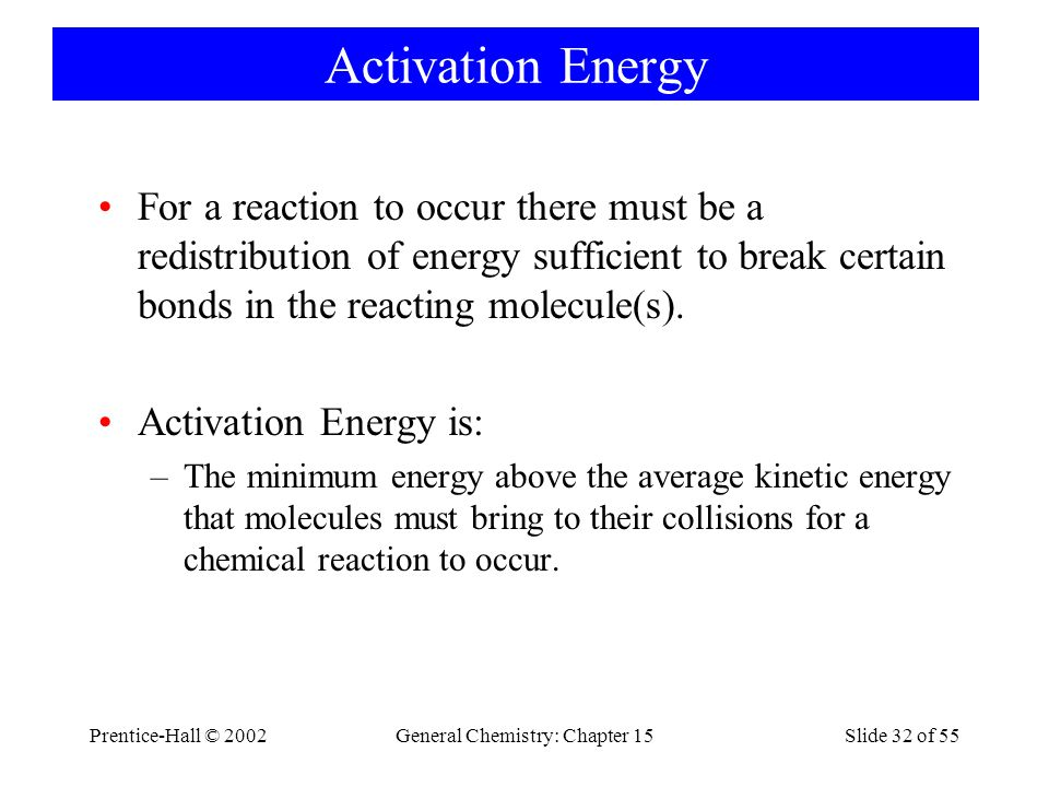 Prentice-Hall © 2002General Chemistry: Chapter 15Slide 32 of 55 Activation Energy For a reaction to occur there must be a redistribution of energy sufficient to break certain bonds in the reacting molecule(s).