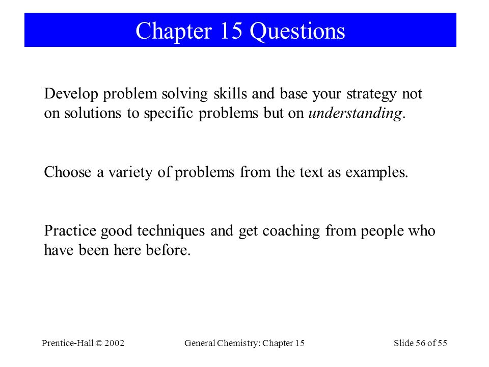 Prentice-Hall © 2002General Chemistry: Chapter 15Slide 56 of 55 Chapter 15 Questions Develop problem solving skills and base your strategy not on solutions to specific problems but on understanding.