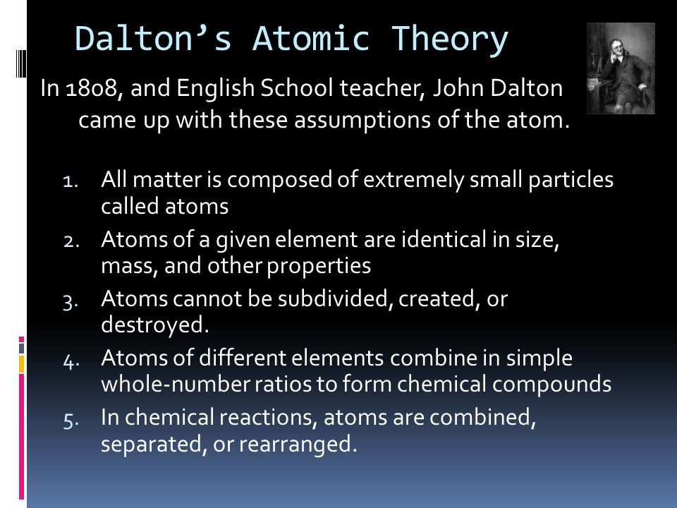 Dalton's Atomic Theory 1. All matter is composed of extremely small particles called atoms 2.
