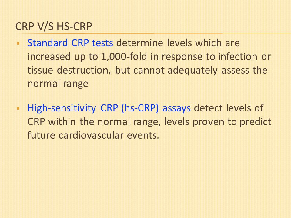 CRP V/S HS-CRP  Standard CRP tests determine levels which are increased up to 1,000-fold in response to infection or tissue destruction, but cannot a