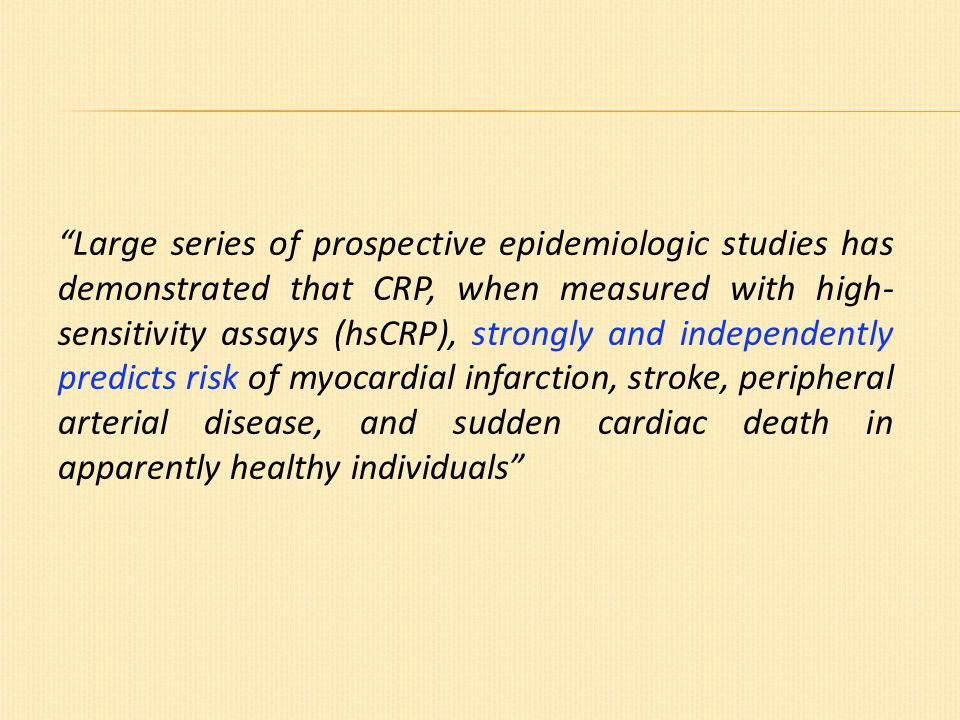Large series of prospective epidemiologic studies has demonstrated that CRP, when measured with high- sensitivity assays (hsCRP), strongly and independently predicts risk of myocardial infarction, stroke, peripheral arterial disease, and sudden cardiac death in apparently healthy individuals