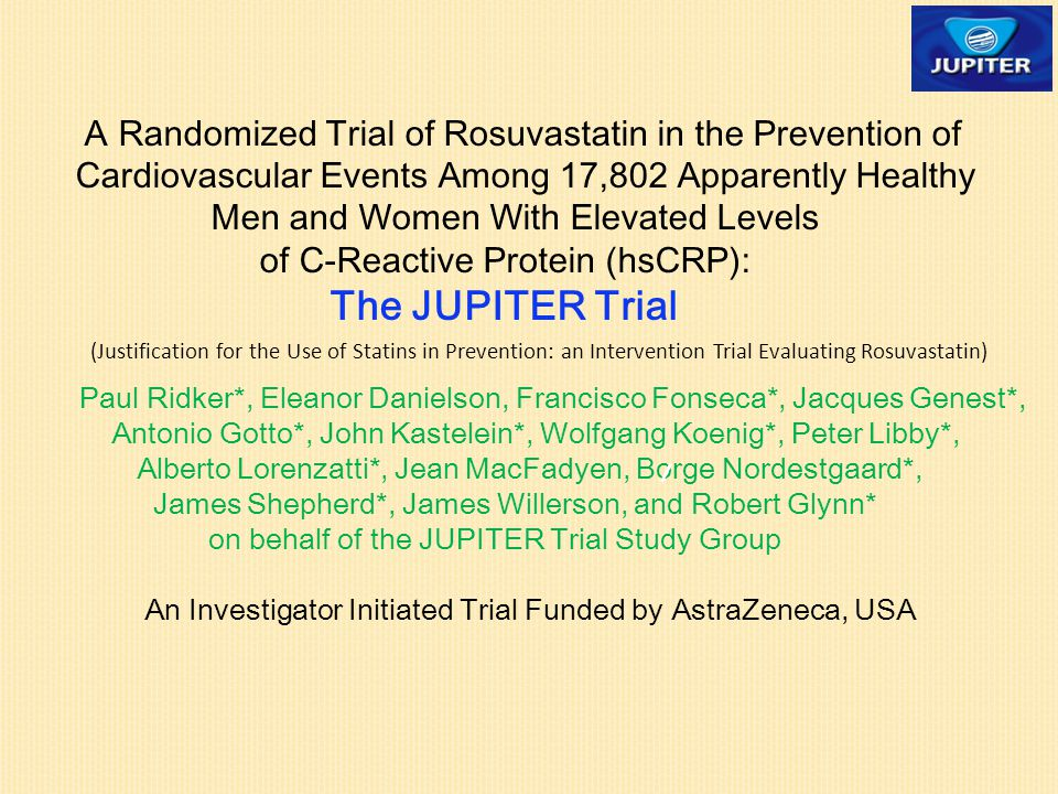 A Randomized Trial of Rosuvastatin in the Prevention of Cardiovascular Events Among 17,802 Apparently Healthy Men and Women With Elevated Levels of C-Reactive Protein (hsCRP): The JUPITER Trial Paul Ridker*, Eleanor Danielson, Francisco Fonseca*, Jacques Genest*, Antonio Gotto*, John Kastelein*, Wolfgang Koenig*, Peter Libby*, Alberto Lorenzatti*, Jean MacFadyen, Borge Nordestgaard*, James Shepherd*, James Willerson, and Robert Glynn* on behalf of the JUPITER Trial Study Group An Investigator Initiated Trial Funded by AstraZeneca, USA (Justification for the Use of Statins in Prevention: an Intervention Trial Evaluating Rosuvastatin)