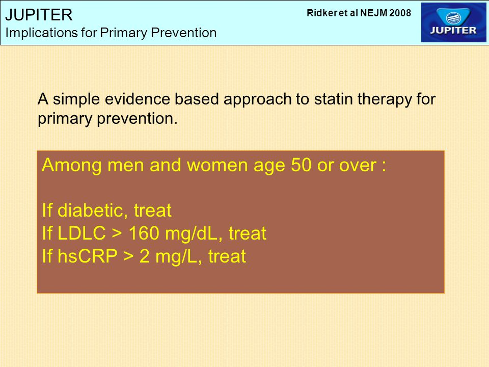 JUPITER Implications for Primary Prevention Among men and women age 50 or over : If diabetic, treat If LDLC > 160 mg/dL, treat If hsCRP > 2 mg/L, trea