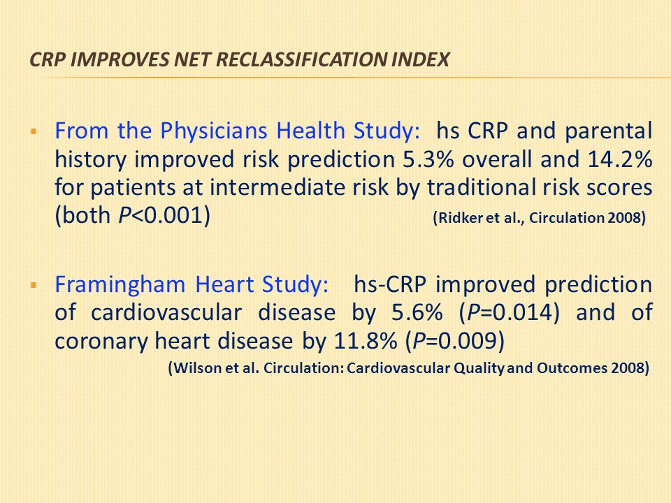 CRP IMPROVES NET RECLASSIFICATION INDEX  From the Physicians Health Study: hs CRP and parental history improved risk prediction 5.3% overall and 14.2% for patients at intermediate risk by traditional risk scores (both P<0.001) (Ridker et al., Circulation 2008)  Framingham Heart Study: hs-CRP improved prediction of cardiovascular disease by 5.6% (P=0.014) and of coronary heart disease by 11.8% (P=0.009) (Wilson et al.