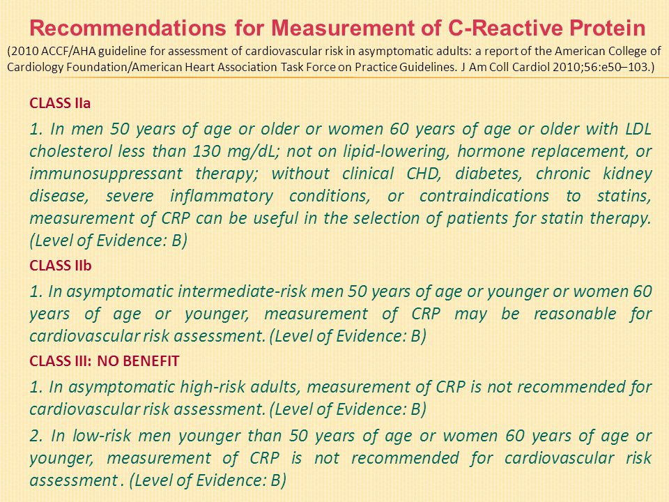 Recommendations for Measurement of C-Reactive Protein CLASS IIa 1. In men 50 years of age or older or women 60 years of age or older with LDL choleste