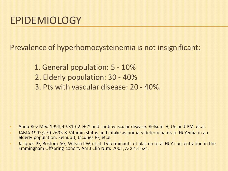 EPIDEMIOLOGY Prevalence of hyperhomocysteinemia is not insignificant: 1. General population: 5 - 10% 2. Elderly population: 30 - 40% 3. Pts with vascu