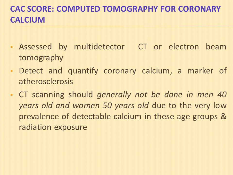 CAC SCORE: COMPUTED TOMOGRAPHY FOR CORONARY CALCIUM  Assessed by multidetector CT or electron beam tomography  Detect and quantify coronary calcium,