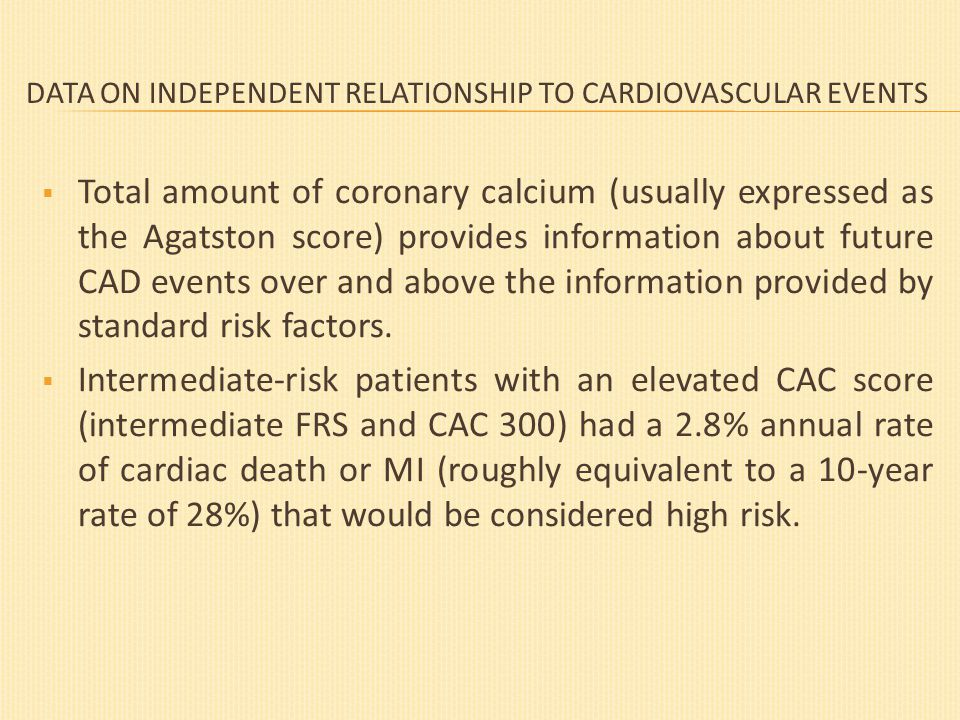 DATA ON INDEPENDENT RELATIONSHIP TO CARDIOVASCULAR EVENTS  Total amount of coronary calcium (usually expressed as the Agatston score) provides information about future CAD events over and above the information provided by standard risk factors.