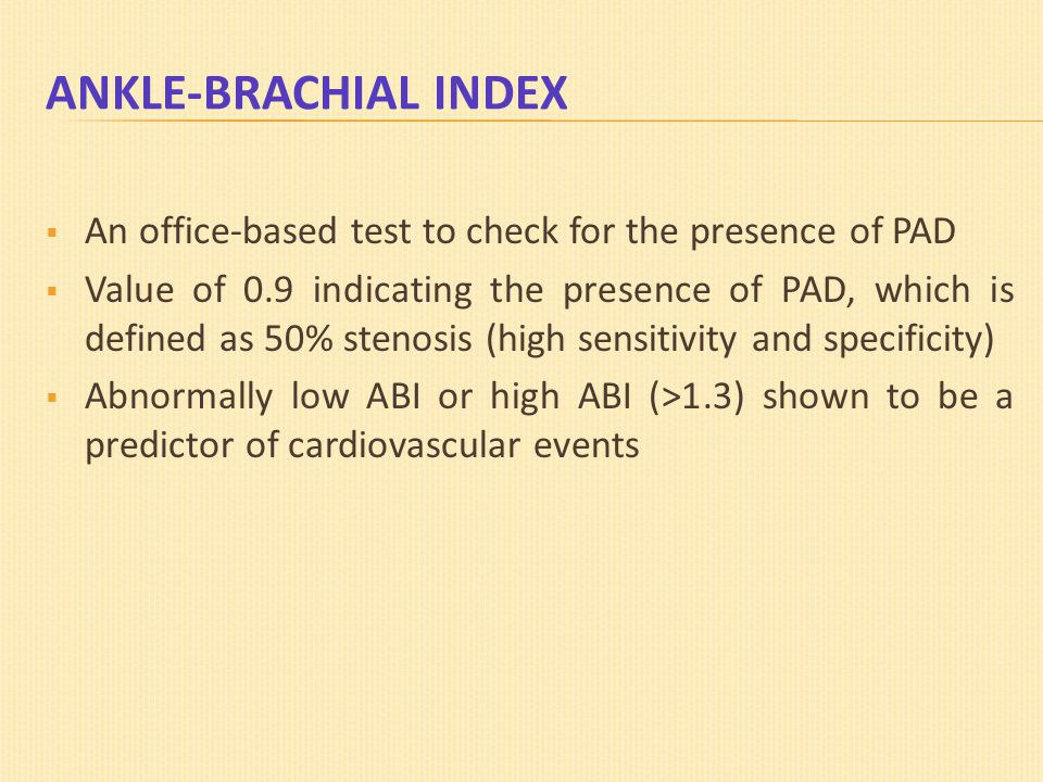 ANKLE-BRACHIAL INDEX  An office-based test to check for the presence of PAD  Value of 0.9 indicating the presence of PAD, which is defined as 50% st