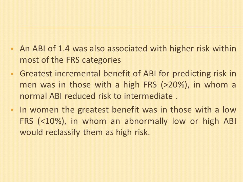  An ABI of 1.4 was also associated with higher risk within most of the FRS categories  Greatest incremental benefit of ABI for predicting risk in men was in those with a high FRS (˃20%), in whom a normal ABI reduced risk to intermediate.