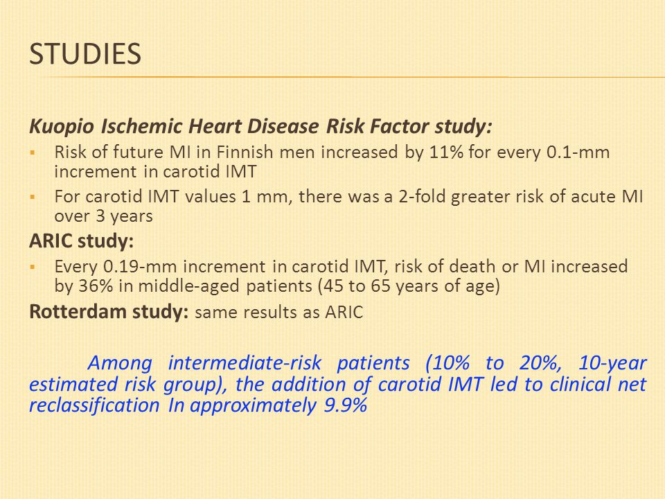 STUDIES Kuopio Ischemic Heart Disease Risk Factor study:  Risk of future MI in Finnish men increased by 11% for every 0.1-mm increment in carotid IMT