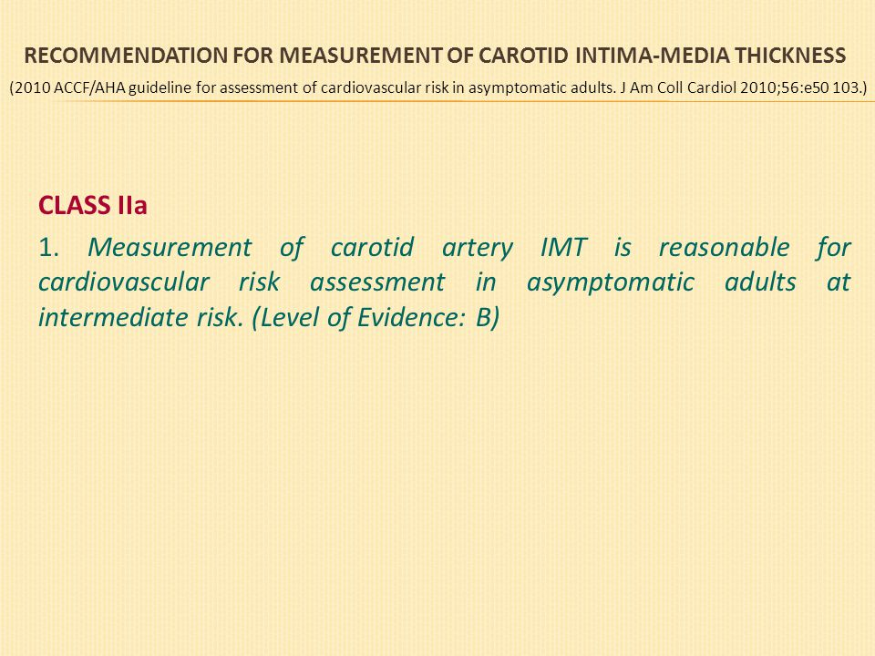 RECOMMENDATION FOR MEASUREMENT OF CAROTID INTIMA-MEDIA THICKNESS CLASS IIa 1. Measurement of carotid artery IMT is reasonable for cardiovascular risk
