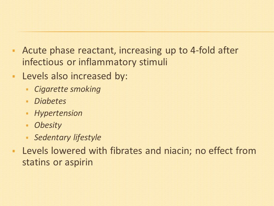  Acute phase reactant, increasing up to 4-fold after infectious or inflammatory stimuli  Levels also increased by:  Cigarette smoking  Diabetes  Hypertension  Obesity  Sedentary lifestyle  Levels lowered with fibrates and niacin; no effect from statins or aspirin