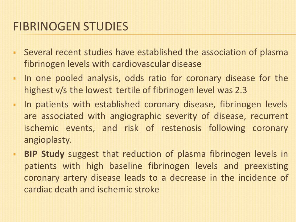 FIBRINOGEN STUDIES  Several recent studies have established the association of plasma fibrinogen levels with cardiovascular disease  In one pooled analysis, odds ratio for coronary disease for the highest v/s the lowest tertile of fibrinogen level was 2.3  In patients with established coronary disease, fibrinogen levels are associated with angiographic severity of disease, recurrent ischemic events, and risk of restenosis following coronary angioplasty.