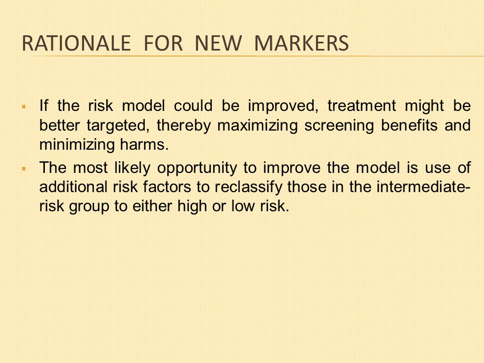 RATIONALE FOR NEW MARKERS  If the risk model could be improved, treatment might be better targeted, thereby maximizing screening benefits and minimizing harms.