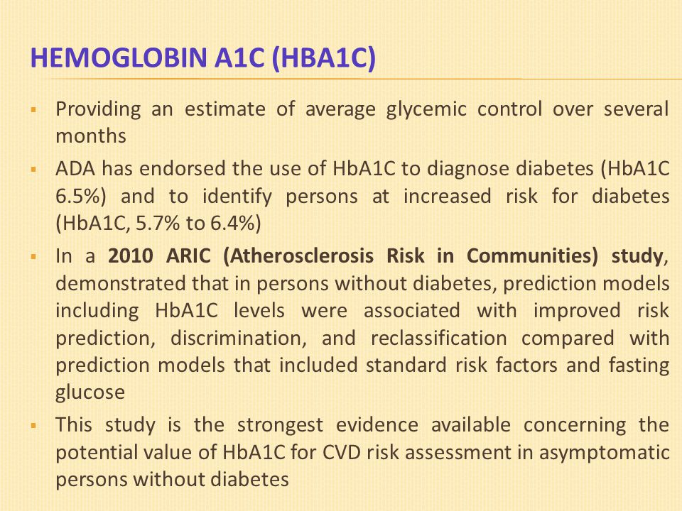 HEMOGLOBIN A1C (HBA1C)  Providing an estimate of average glycemic control over several months  ADA has endorsed the use of HbA1C to diagnose diabetes (HbA1C 6.5%) and to identify persons at increased risk for diabetes (HbA1C, 5.7% to 6.4%)  In a 2010 ARIC (Atherosclerosis Risk in Communities) study, demonstrated that in persons without diabetes, prediction models including HbA1C levels were associated with improved risk prediction, discrimination, and reclassification compared with prediction models that included standard risk factors and fasting glucose  This study is the strongest evidence available concerning the potential value of HbA1C for CVD risk assessment in asymptomatic persons without diabetes