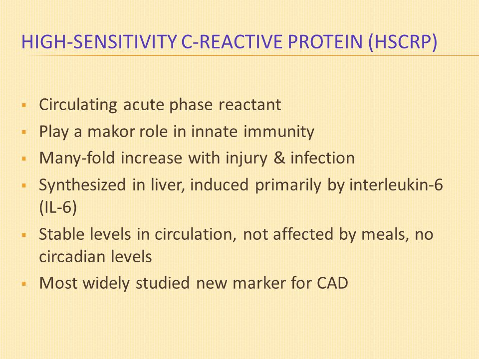 HIGH-SENSITIVITY C-REACTIVE PROTEIN (HSCRP)  Circulating acute phase reactant  Play a makor role in innate immunity  Many-fold increase with injury & infection  Synthesized in liver, induced primarily by interleukin-6 (IL-6)  Stable levels in circulation, not affected by meals, no circadian levels  Most widely studied new marker for CAD