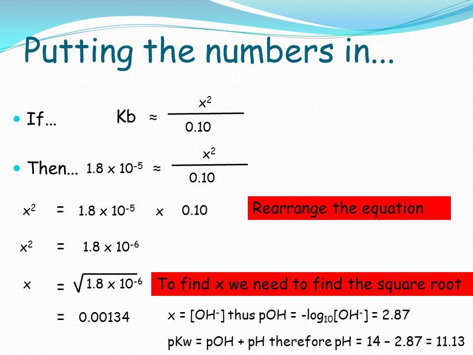 Putting the numbers in... If... Then... Kb ≈ x2x2 0.10 1.8 x 10 -5 ≈ x2x2 0.10 1.8 x 10 -5 = x2x2 0.10 x x2x2 = 1.8 x 10 -6 x = = 0.00134 Rearrange th