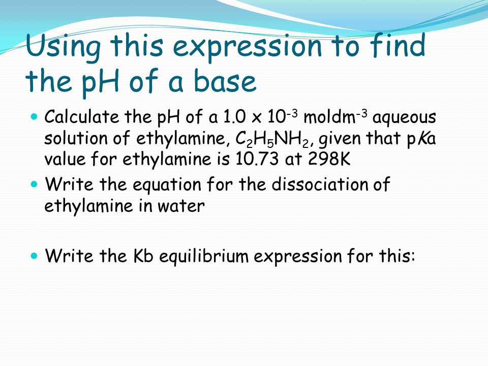 Using this expression to find the pH of a base Calculate the pH of a 1.0 x 10 -3 moldm -3 aqueous solution of ethylamine, C 2 H 5 NH 2, given that pKa