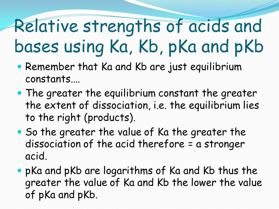 Relative strengths of acids and bases using Ka, Kb, pKa and pKb Remember that Ka and Kb are just equilibrium constants.... The greater the equilibrium