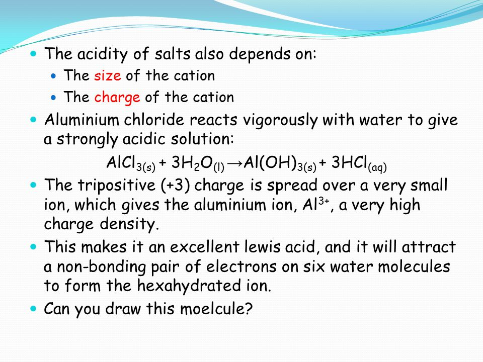 The acidity of salts also depends on: The size of the cation The charge of the cation Aluminium chloride reacts vigorously with water to give a strong