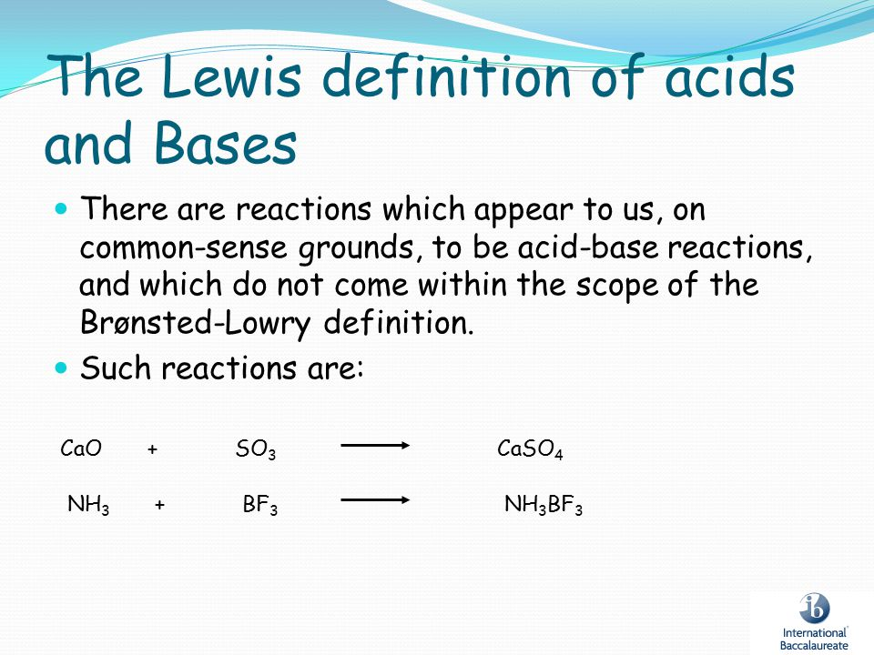 The Lewis definition of acids and Bases There are reactions which appear to us, on common-sense grounds, to be acid-base reactions, and which do not c