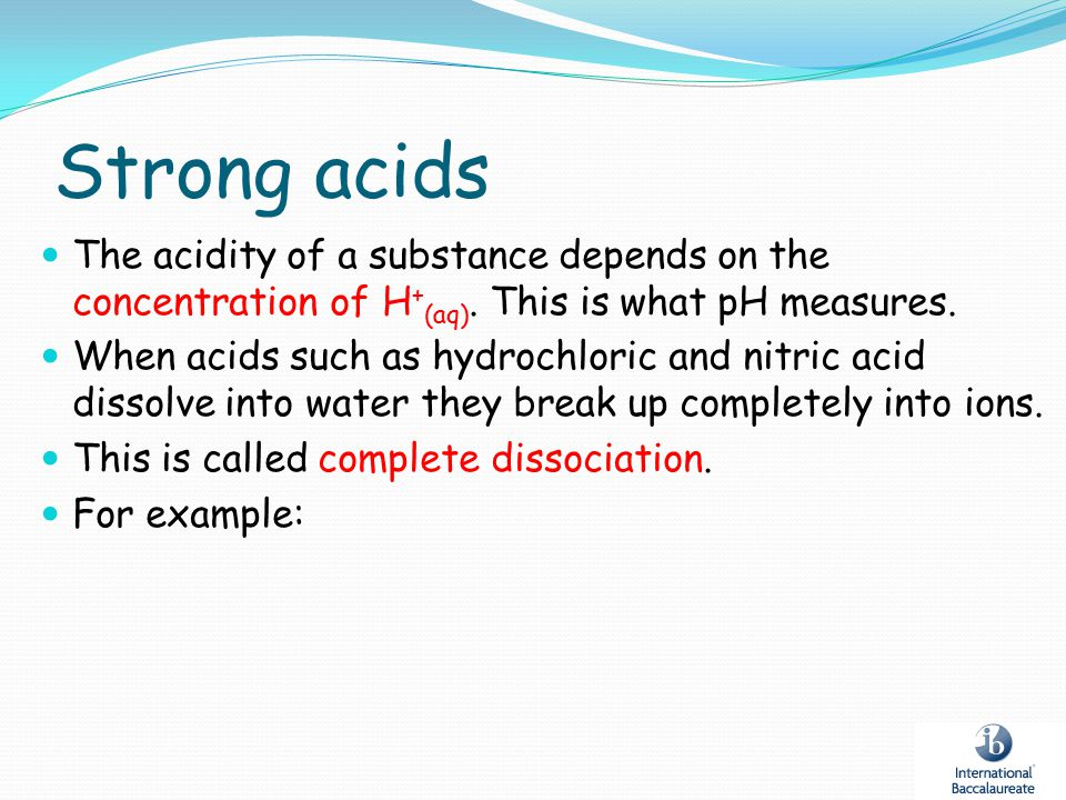 Strong acids The acidity of a substance depends on the concentration of H + (aq). This is what pH measures. When acids such as hydrochloric and nitric