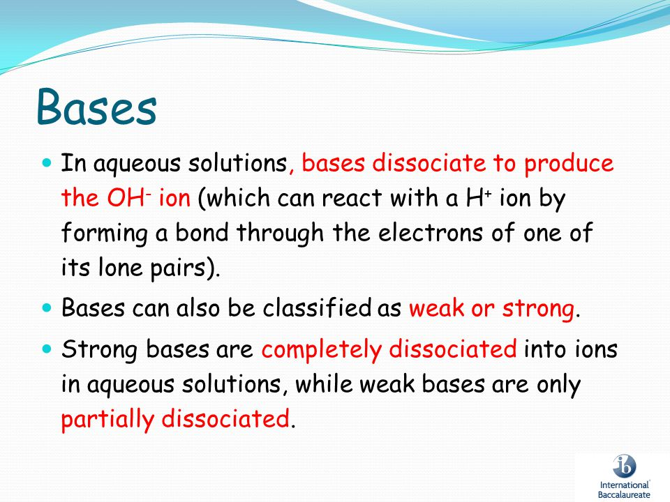 Bases In aqueous solutions, bases dissociate to produce the OH - ion (which can react with a H + ion by forming a bond through the electrons of one of